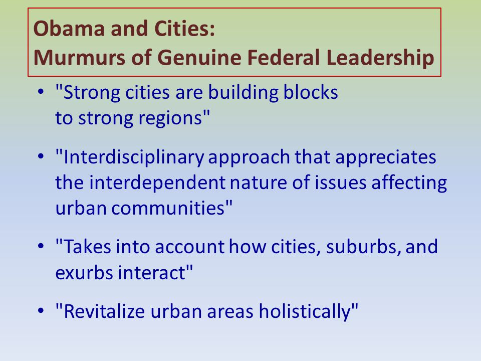Obama and Cities: Murmurs of Genuine Federal Leadership Strong cities are building blocks to strong regions Interdisciplinary approach that appreciates the interdependent nature of issues affecting urban communities Takes into account how cities, suburbs, and exurbs interact Revitalize urban areas holistically