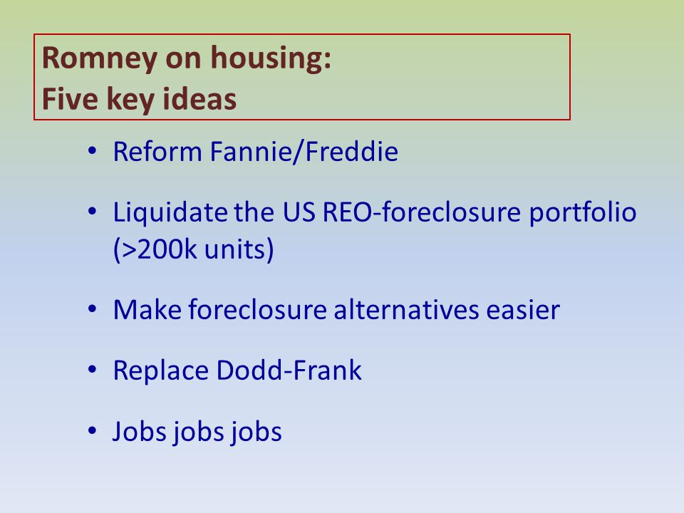 Romney on housing: Five key ideas Reform Fannie/Freddie Liquidate the US REO-foreclosure portfolio (>200k units) Make foreclosure alternatives easier Replace Dodd-Frank Jobs jobs jobs