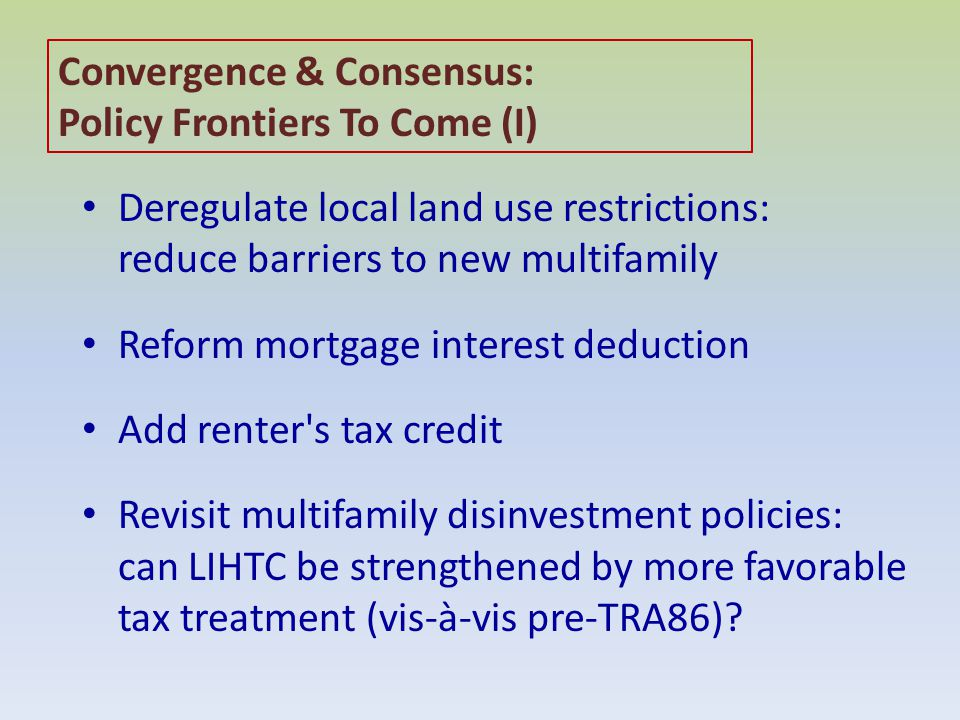 Convergence & Consensus: Policy Frontiers To Come (I) Deregulate local land use restrictions: reduce barriers to new multifamily Reform mortgage interest deduction Add renter s tax credit Revisit multifamily disinvestment policies: can LIHTC be strengthened by more favorable tax treatment (vis-à-vis pre-TRA86)