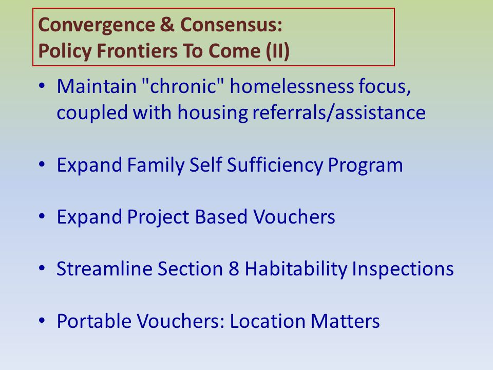 Maintain chronic homelessness focus, coupled with housing referrals/assistance Expand Family Self Sufficiency Program Expand Project Based Vouchers Streamline Section 8 Habitability Inspections Portable Vouchers: Location Matters Convergence & Consensus: Policy Frontiers To Come (II)