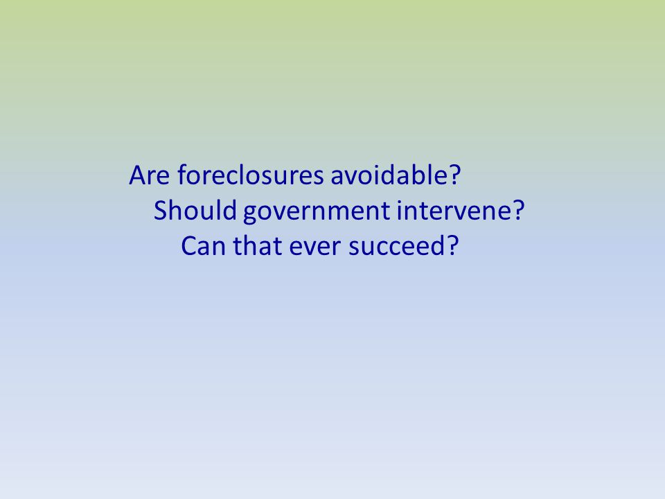 Are foreclosures avoidable Should government intervene Can that ever succeed