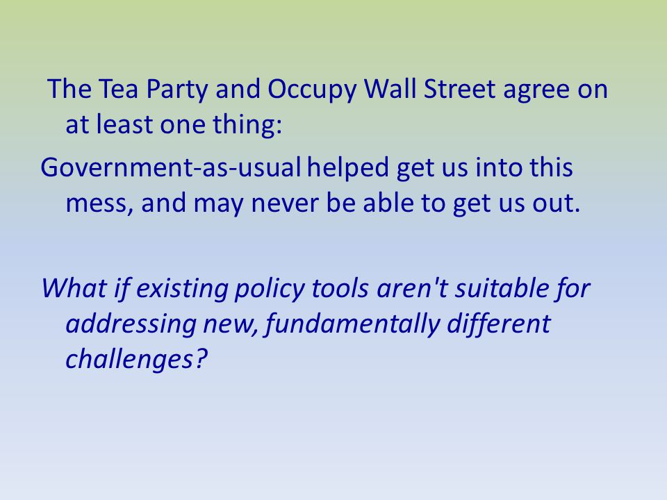 The Tea Party and Occupy Wall Street agree on at least one thing: Government-as-usual helped get us into this mess, and may never be able to get us out.