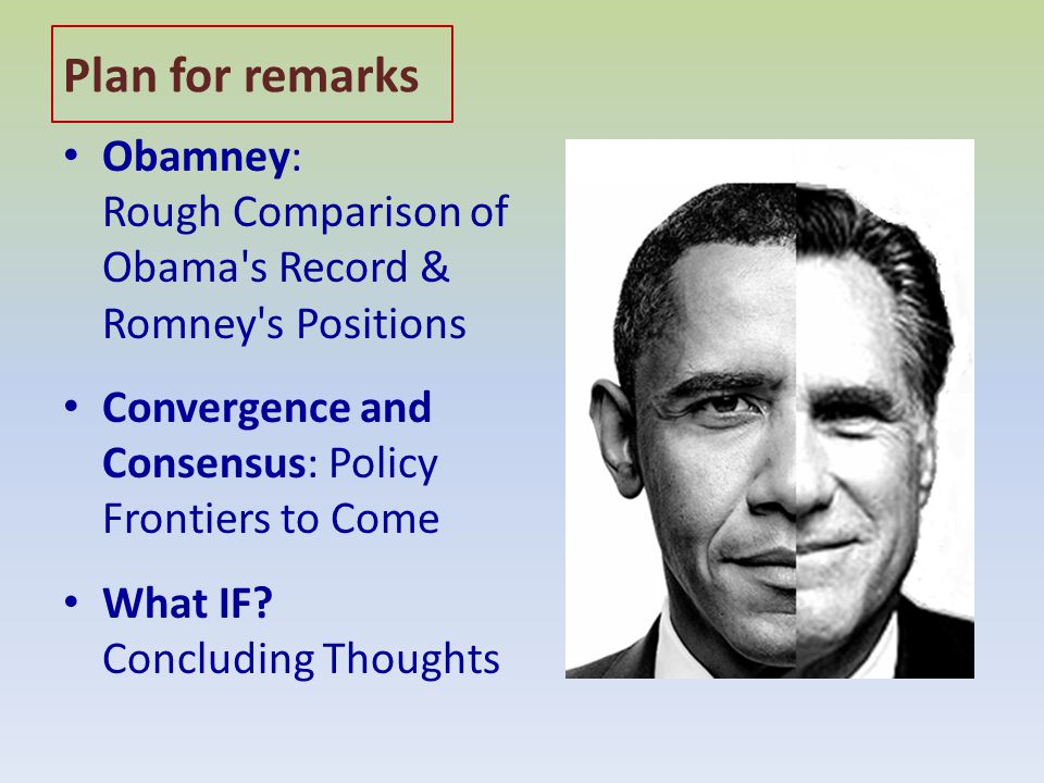 Plan for remarks Obamney: Rough Comparison of Obama s Record & Romney s Positions Convergence and Consensus: Policy Frontiers to Come What IF.