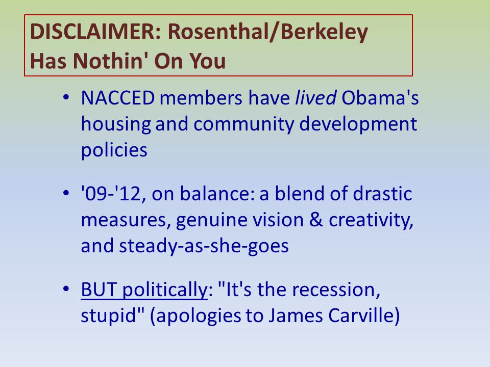 DISCLAIMER: Rosenthal/Berkeley Has Nothin On You NACCED members have lived Obama s housing and community development policies 09- 12, on balance: a blend of drastic measures, genuine vision & creativity, and steady-as-she-goes BUT politically: It s the recession, stupid (apologies to James Carville)