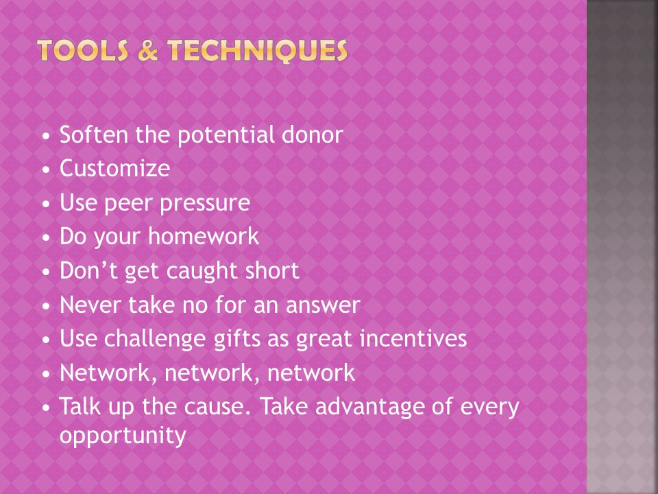 Soften the potential donor Customize Use peer pressure Do your homework Don't get caught short Never take no for an answer Use challenge gifts as great incentives Network, network, network Talk up the cause.