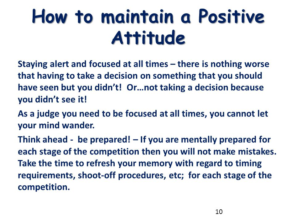 How to maintain a Positive Attitude Staying alert and focused at all times – there is nothing worse that having to take a decision on something that y