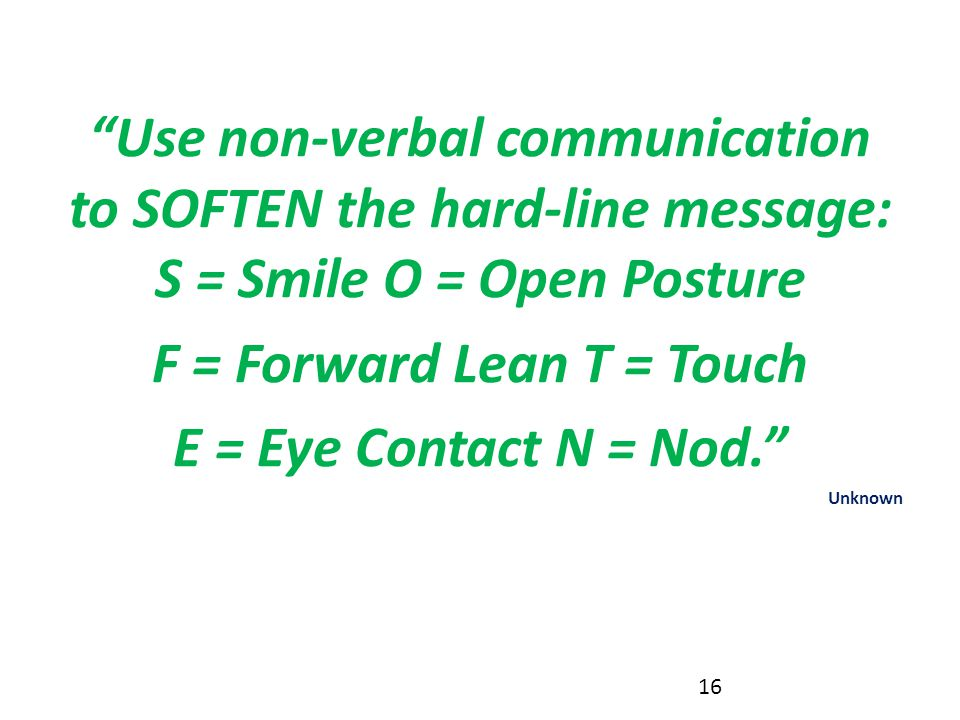 """Use non-verbal communication to SOFTEN the hard-line message: S = Smile O = Open Posture F = Forward Lean T = Touch E = Eye Contact N = Nod."" Unknown"