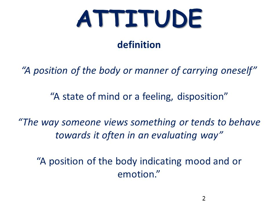 "ATTITUDE definition ""A position of the body or manner of carrying oneself"" ""A state of mind or a feeling, disposition"" ""The way someone views somethin"
