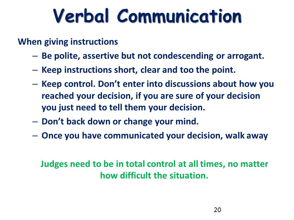Verbal Communication When giving instructions – Be polite, assertive but not condescending or arrogant. – Keep instructions short, clear and too the p