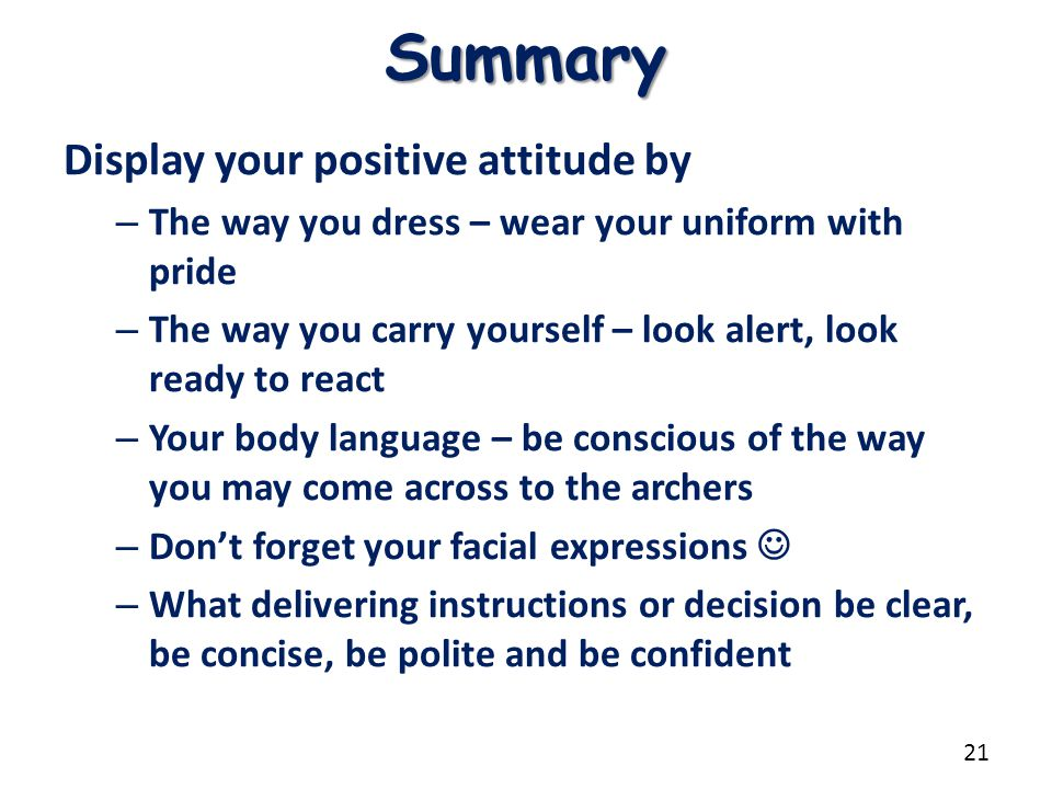 Summary Display your positive attitude by – The way you dress – wear your uniform with pride – The way you carry yourself – look alert, look ready to