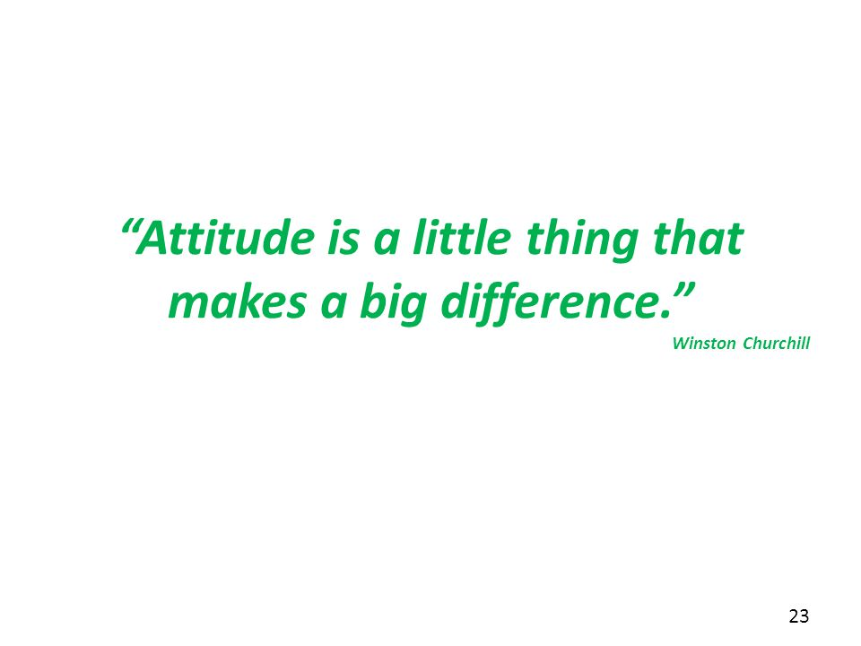 """Attitude is a little thing that makes a big difference."" Winston Churchill 23"