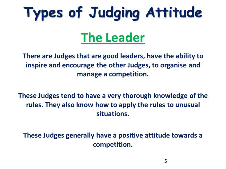Types of Judging Attitude The Leader There are Judges that are good leaders, have the ability to inspire and encourage the other Judges, to organise a