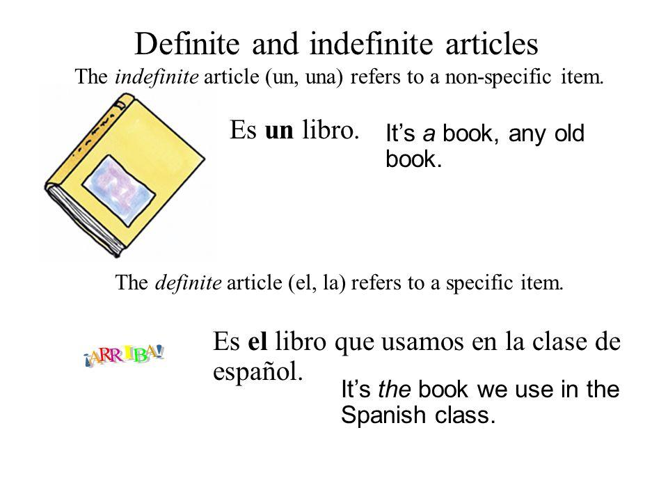 Definite and indefinite articles Es un libro. The indefinite article (un, una) refers to a non-specific item. It's a book, any old book. The definite