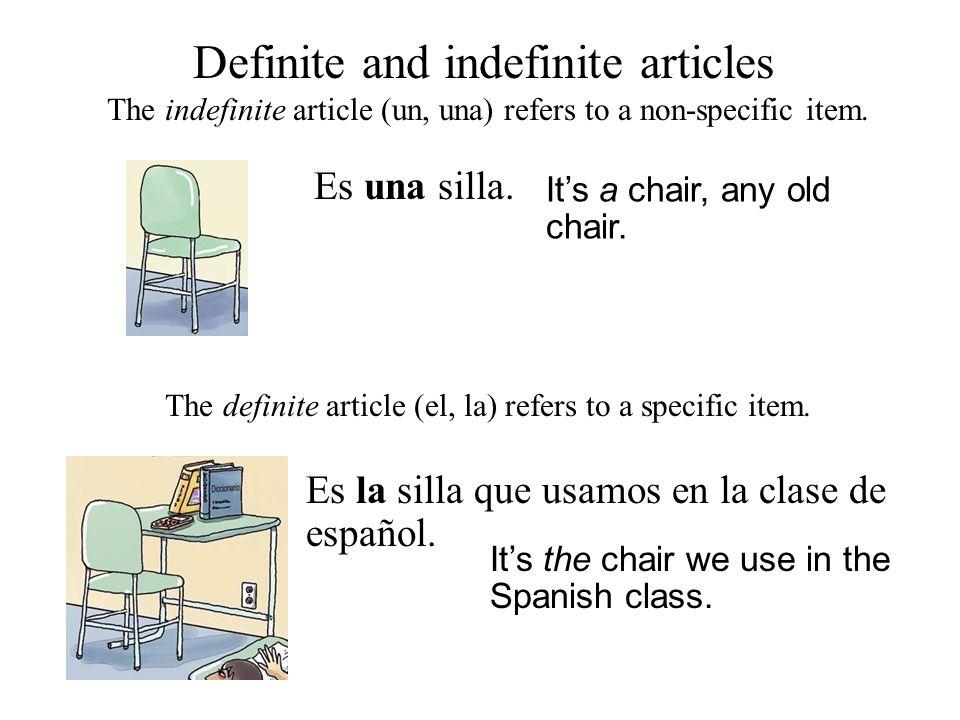 Definite and indefinite articles Es una silla. The indefinite article (un, una) refers to a non-specific item. It's a chair, any old chair. The defini
