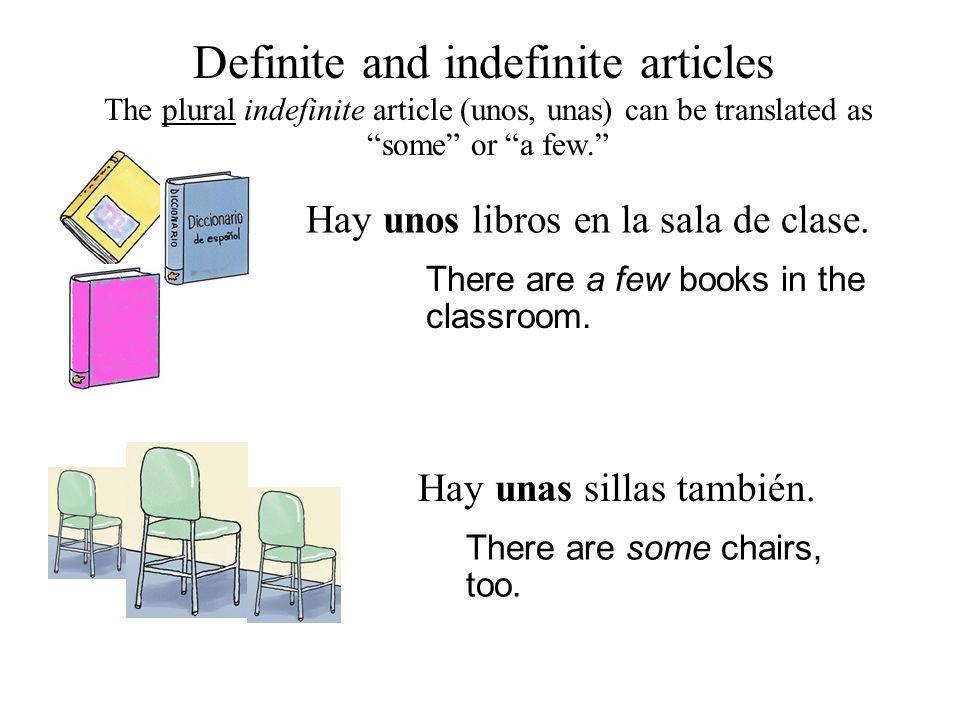 "Definite and indefinite articles Hay unos libros en la sala de clase. The plural indefinite article (unos, unas) can be translated as ""some"" or ""a few"