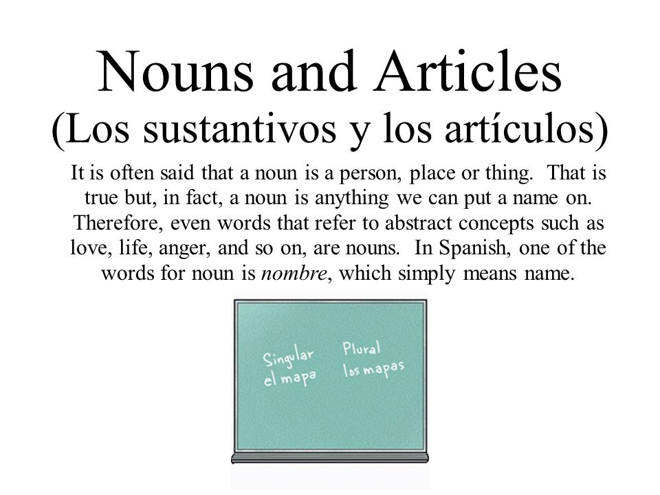 Nouns and Articles (Los sustantivos y los artículos) It is often said that a noun is a person, place or thing. That is true but, in fact, a noun is an