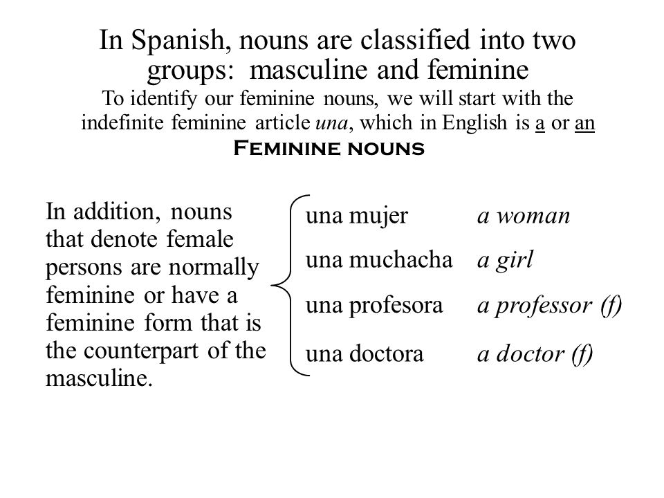 Feminine nouns To identify our feminine nouns, we will start with the indefinite feminine article una, which in English is a or an una mujer una doctora a woman a doctor (f) una profesoraa professor (f) una muchachaa girl In addition, nouns that denote female persons are normally feminine or have a feminine form that is the counterpart of the masculine.