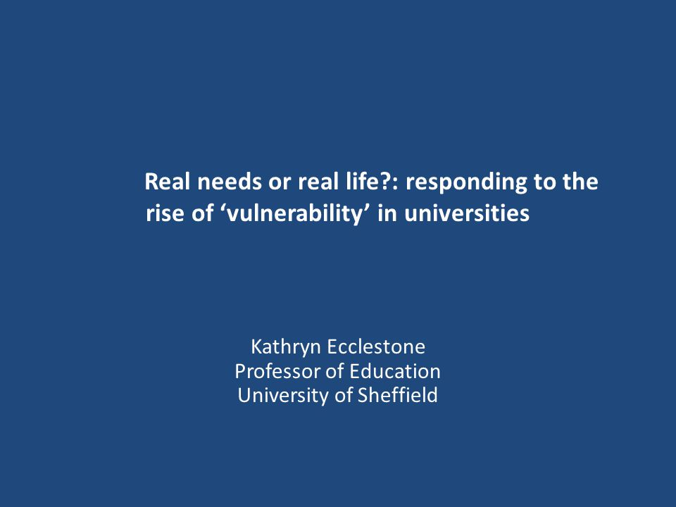 Real needs or real life : responding to the rise of 'vulnerability' in universities Kathryn Ecclestone Professor of Education University of Sheffield
