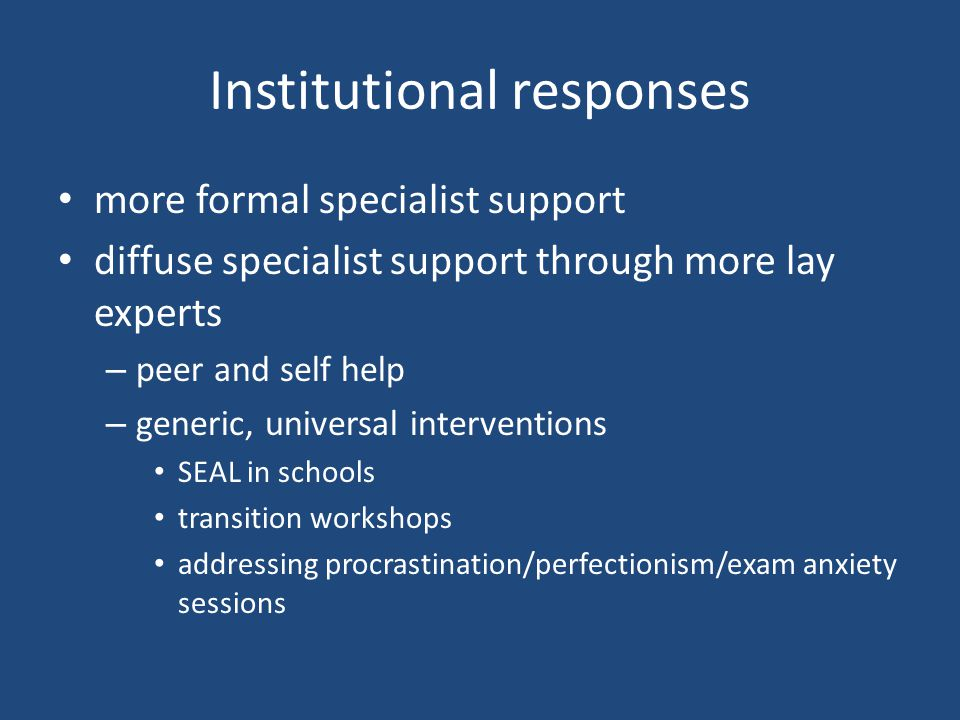 Institutional responses more formal specialist support diffuse specialist support through more lay experts – peer and self help – generic, universal interventions SEAL in schools transition workshops addressing procrastination/perfectionism/exam anxiety sessions