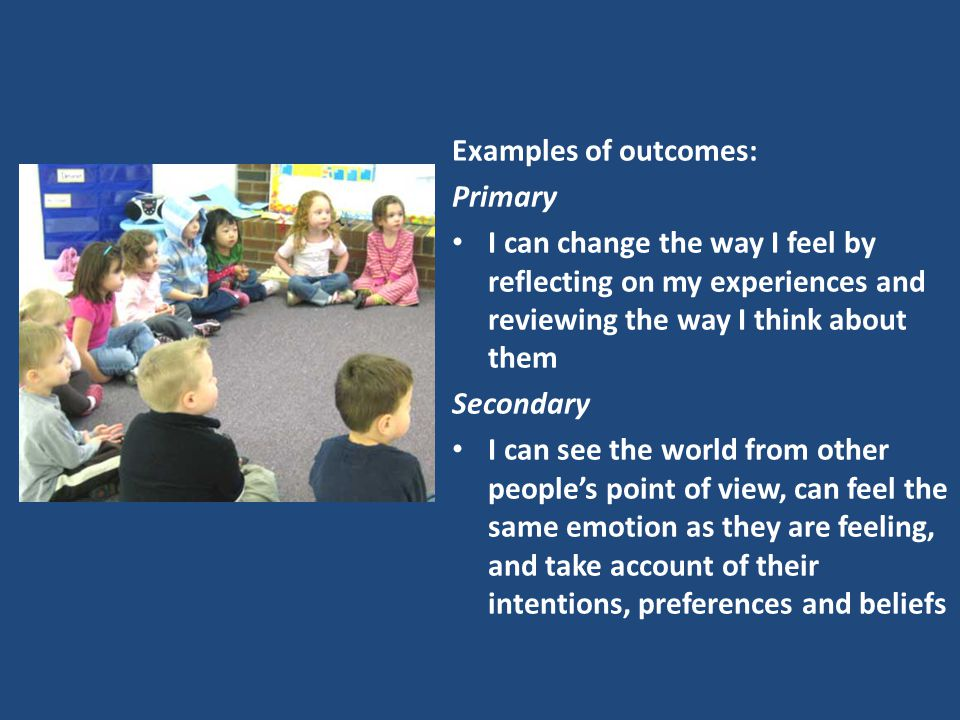 Examples of outcomes: Primary I can change the way I feel by reflecting on my experiences and reviewing the way I think about them Secondary I can see the world from other people's point of view, can feel the same emotion as they are feeling, and take account of their intentions, preferences and beliefs