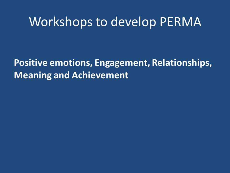Workshops to develop PERMA Positive emotions, Engagement, Relationships, Meaning and Achievement