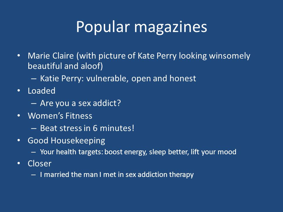 Popular magazines Marie Claire (with picture of Kate Perry looking winsomely beautiful and aloof) – Katie Perry: vulnerable, open and honest Loaded – Are you a sex addict.