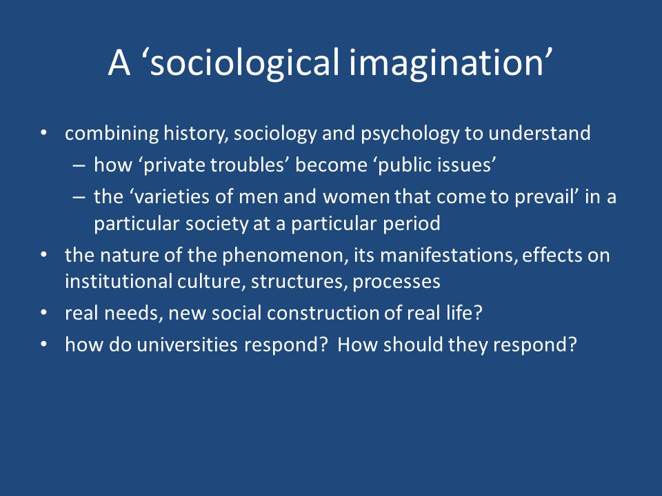A 'sociological imagination' combining history, sociology and psychology to understand – how 'private troubles' become 'public issues' – the 'varieties of men and women that come to prevail' in a particular society at a particular period the nature of the phenomenon, its manifestations, effects on institutional culture, structures, processes real needs, new social construction of real life.