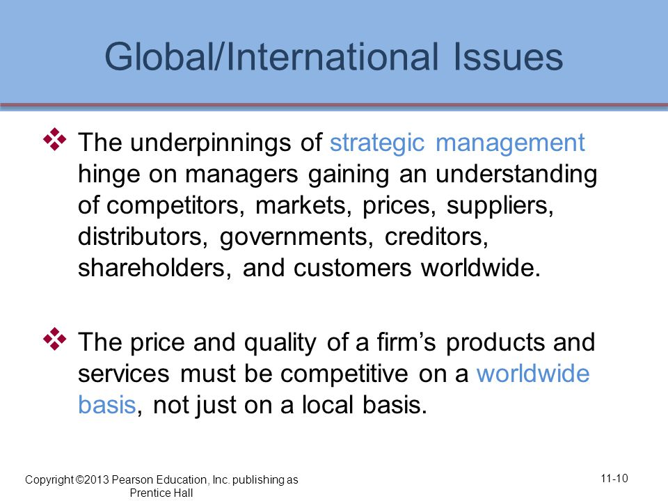 Global/International Issues  The underpinnings of strategic management hinge on managers gaining an understanding of competitors, markets, prices, suppliers, distributors, governments, creditors, shareholders, and customers worldwide.