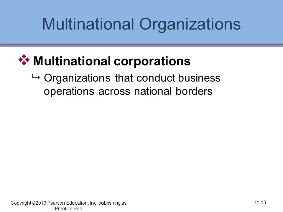 Multinational Organizations  Multinational corporations  Organizations that conduct business operations across national borders 11-13 Copyright ©2013 Pearson Education, Inc.
