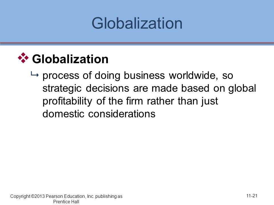 Globalization  Globalization  process of doing business worldwide, so strategic decisions are made based on global profitability of the firm rather than just domestic considerations 11-21 Copyright ©2013 Pearson Education, Inc.