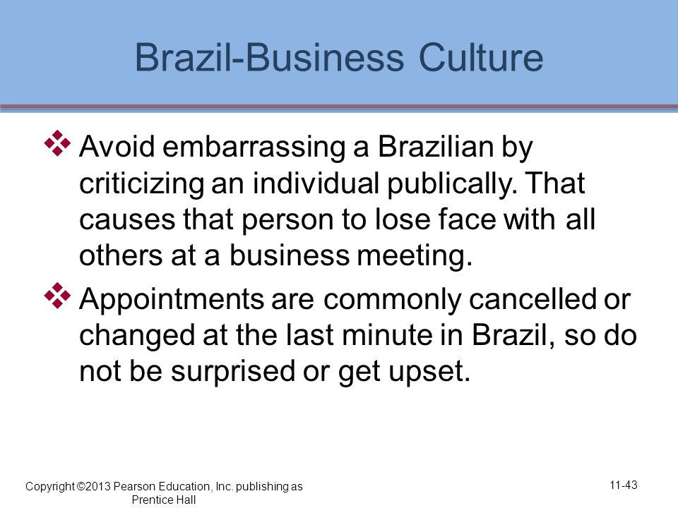 Brazil-Business Culture  Avoid embarrassing a Brazilian by criticizing an individual publically.