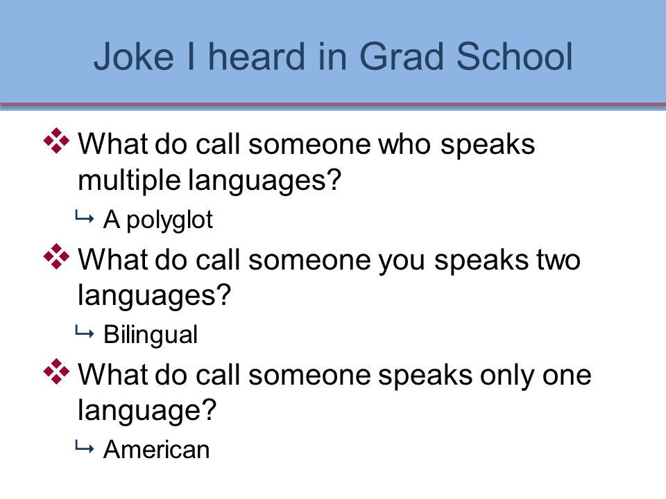 Joke I heard in Grad School  What do call someone who speaks multiple languages.