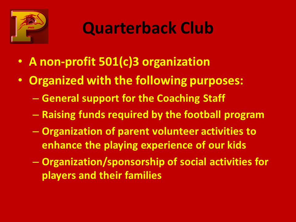 Quarterback Club A non-profit 501(c)3 organization Organized with the following purposes: – General support for the Coaching Staff – Raising funds required by the football program – Organization of parent volunteer activities to enhance the playing experience of our kids – Organization/sponsorship of social activities for players and their families