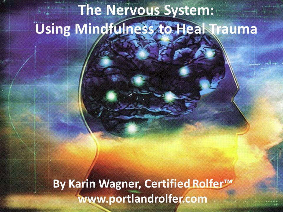 The Nervous System: Using Mindfulness to Heal Trauma By Karin Wagner, Certified Rolfer™ www.portlandrolfer.com