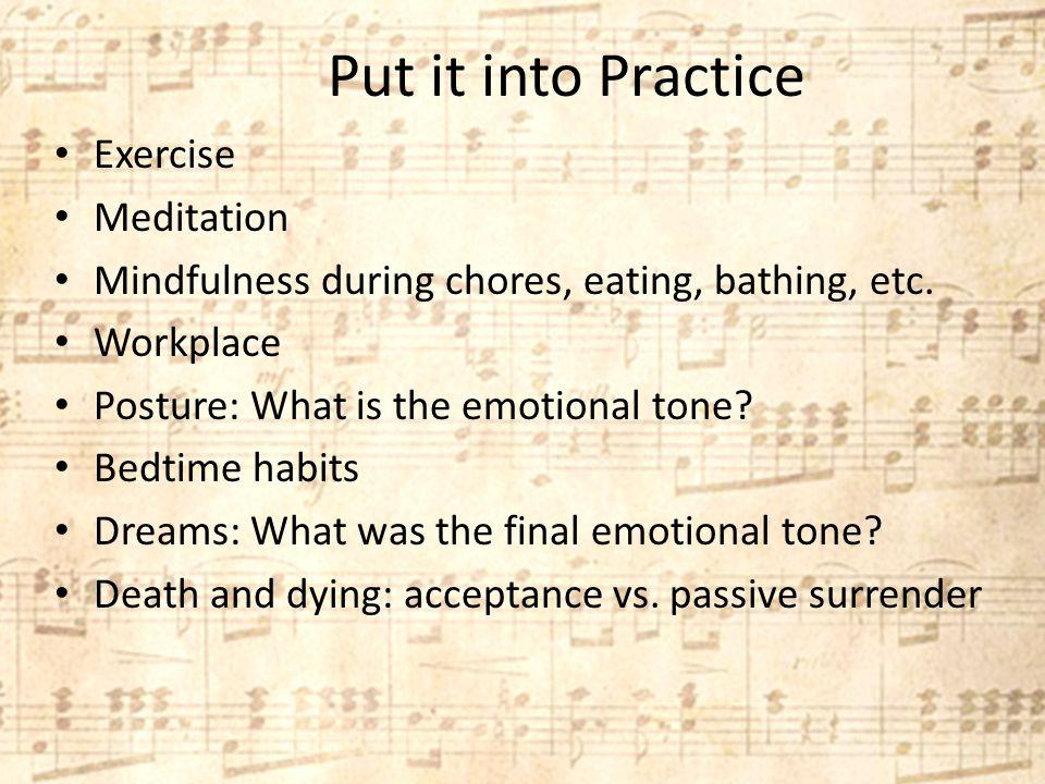 Put it into Practice Exercise Meditation Mindfulness during chores, eating, bathing, etc.