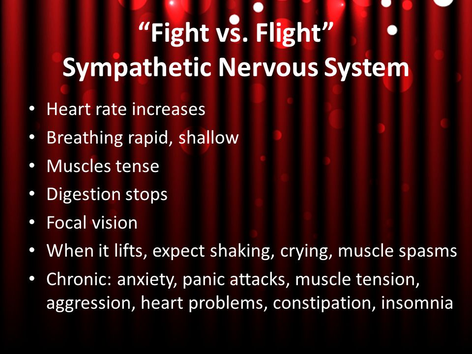 """""""Fight vs. Flight"""" Sympathetic Nervous System Heart rate increases Breathing rapid, shallow Muscles tense Digestion stops Focal vision When it lifts,"""