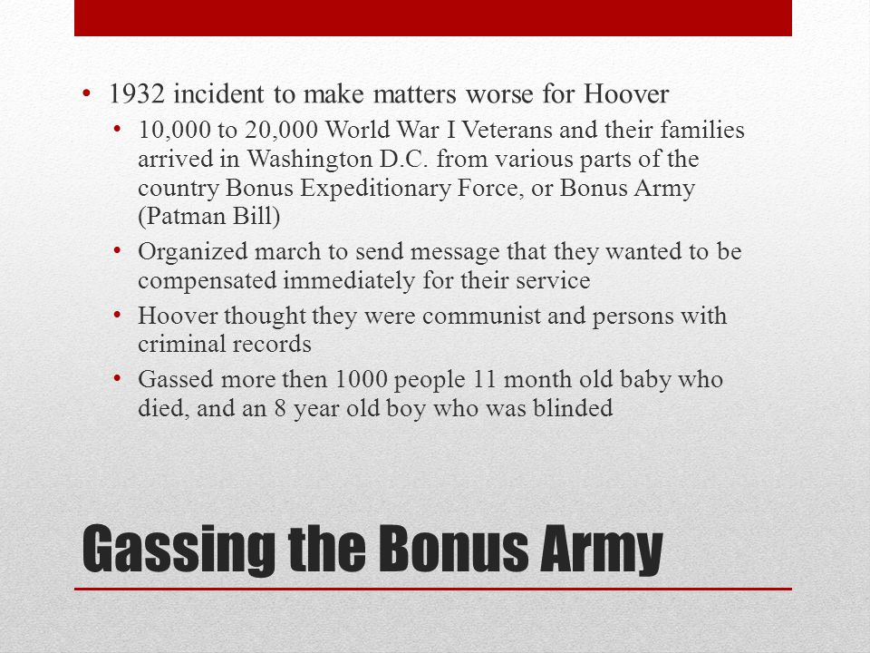 Gassing the Bonus Army 1932 incident to make matters worse for Hoover 10,000 to 20,000 World War I Veterans and their families arrived in Washington D.C.