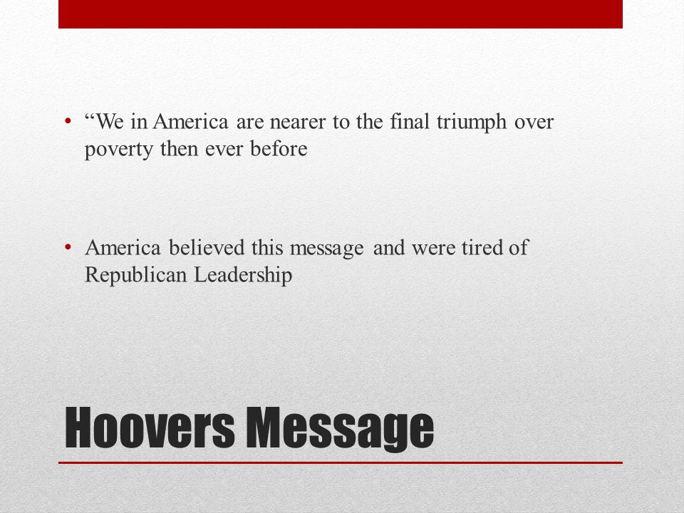 Hoovers Message We in America are nearer to the final triumph over poverty then ever before America believed this message and were tired of Republican Leadership
