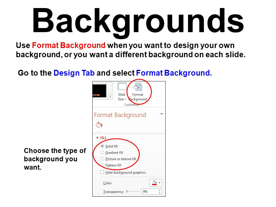 Backgrounds Use Format Background when you want to design your own background, or you want a different background on each slide.