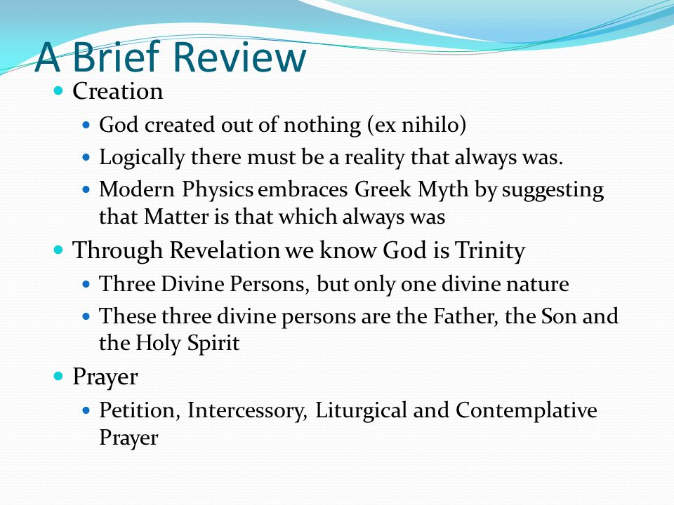A Brief Review Creation God created out of nothing (ex nihilo) Logically there must be a reality that always was.
