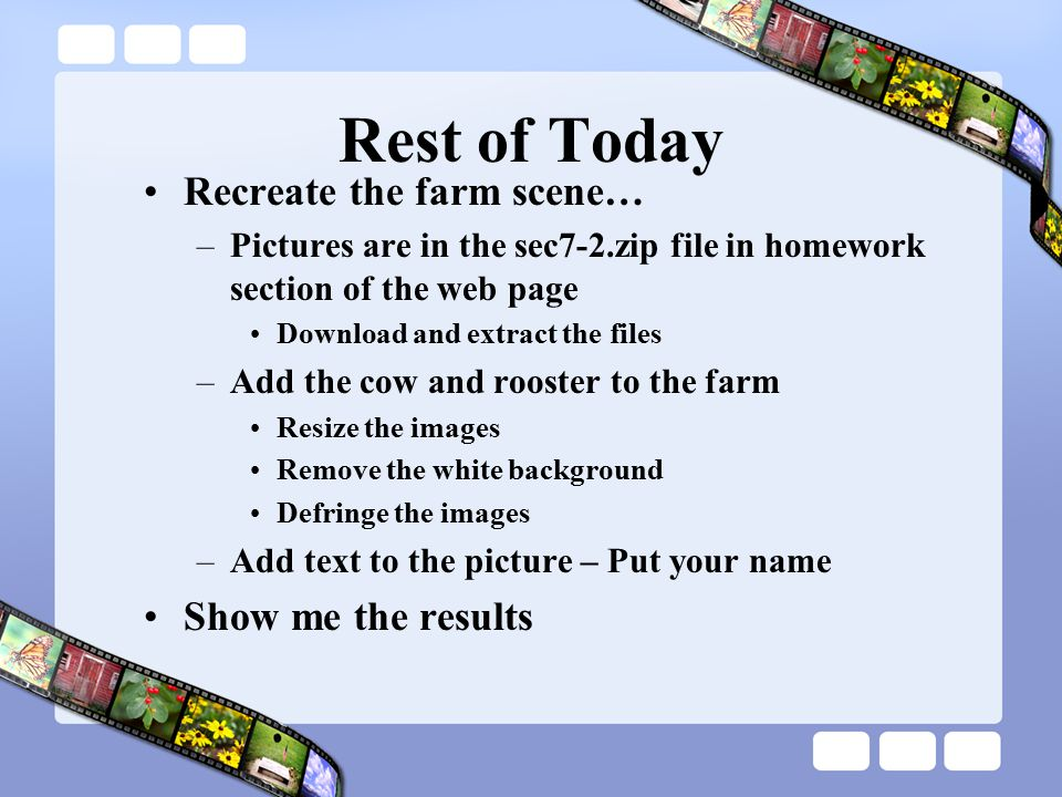 Rest of Today Recreate the farm scene… –Pictures are in the sec7-2.zip file in homework section of the web page Download and extract the files –Add the cow and rooster to the farm Resize the images Remove the white background Defringe the images –Add text to the picture – Put your name Show me the results