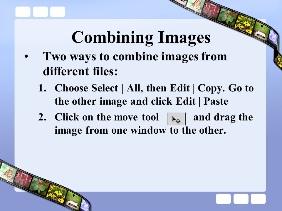Combining Images Two ways to combine images from different files: 1.Choose Select | All, then Edit | Copy.