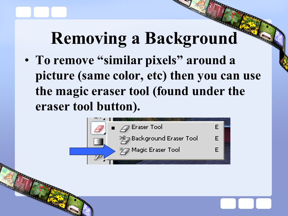 Removing a Background To remove similar pixels around a picture (same color, etc) then you can use the magic eraser tool (found under the eraser tool button).