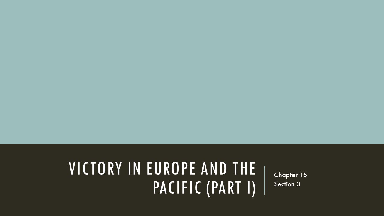 VICTORY IN EUROPE AND THE PACIFIC (PART I) Chapter 15 Section 3