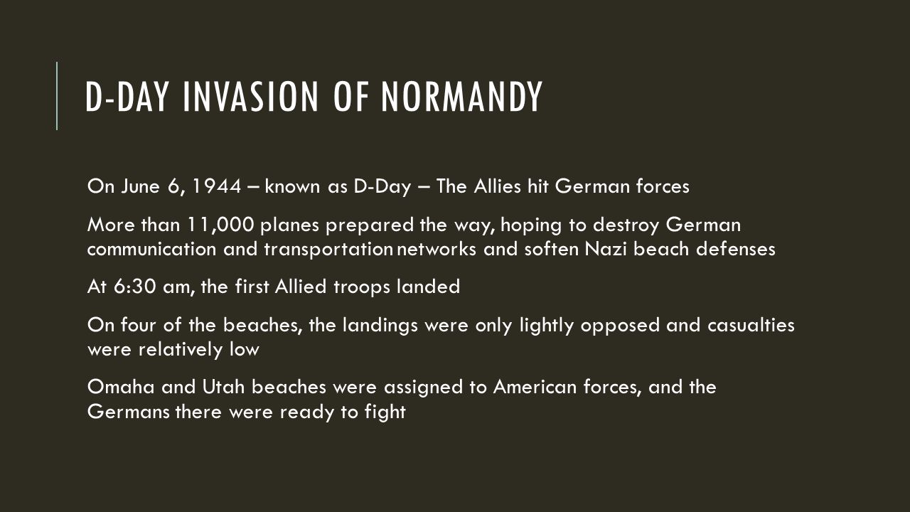 D-DAY INVASION OF NORMANDY On June 6, 1944 – known as D-Day – The Allies hit German forces More than 11,000 planes prepared the way, hoping to destroy German communication and transportation networks and soften Nazi beach defenses At 6:30 am, the first Allied troops landed On four of the beaches, the landings were only lightly opposed and casualties were relatively low Omaha and Utah beaches were assigned to American forces, and the Germans there were ready to fight