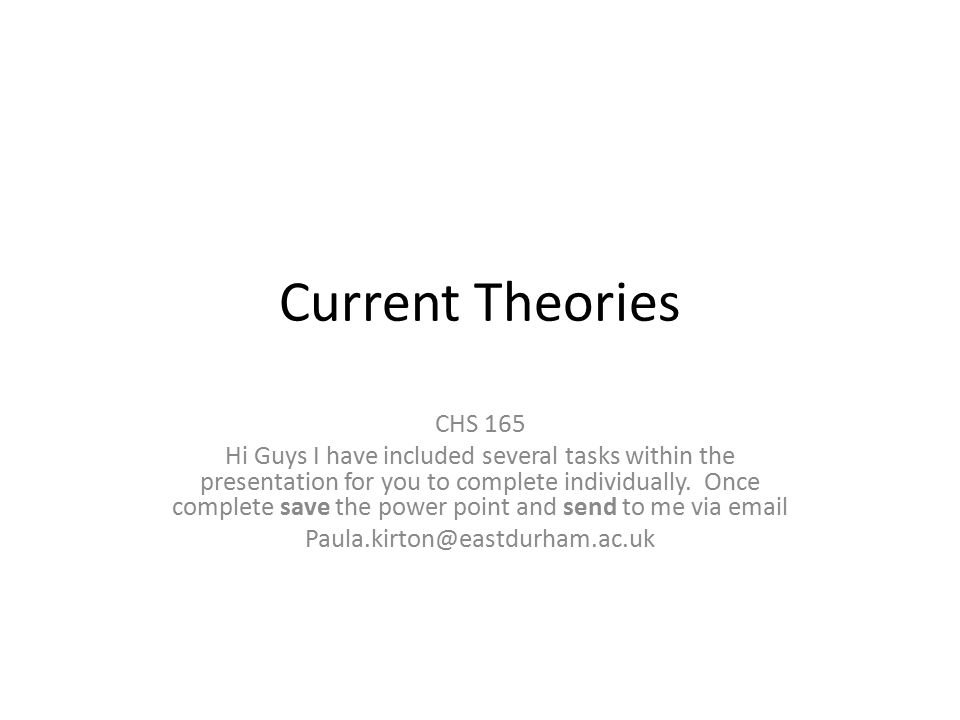 Current Theories CHS 165 Hi Guys I have included several tasks within the presentation for you to complete individually.