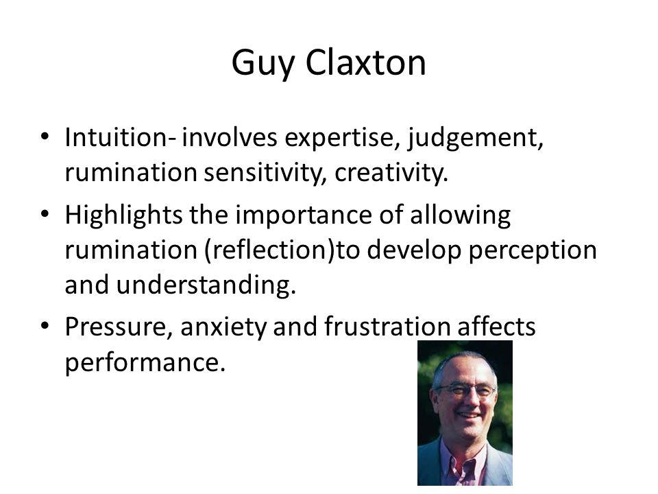 Guy Claxton Intuition- involves expertise, judgement, rumination sensitivity, creativity.