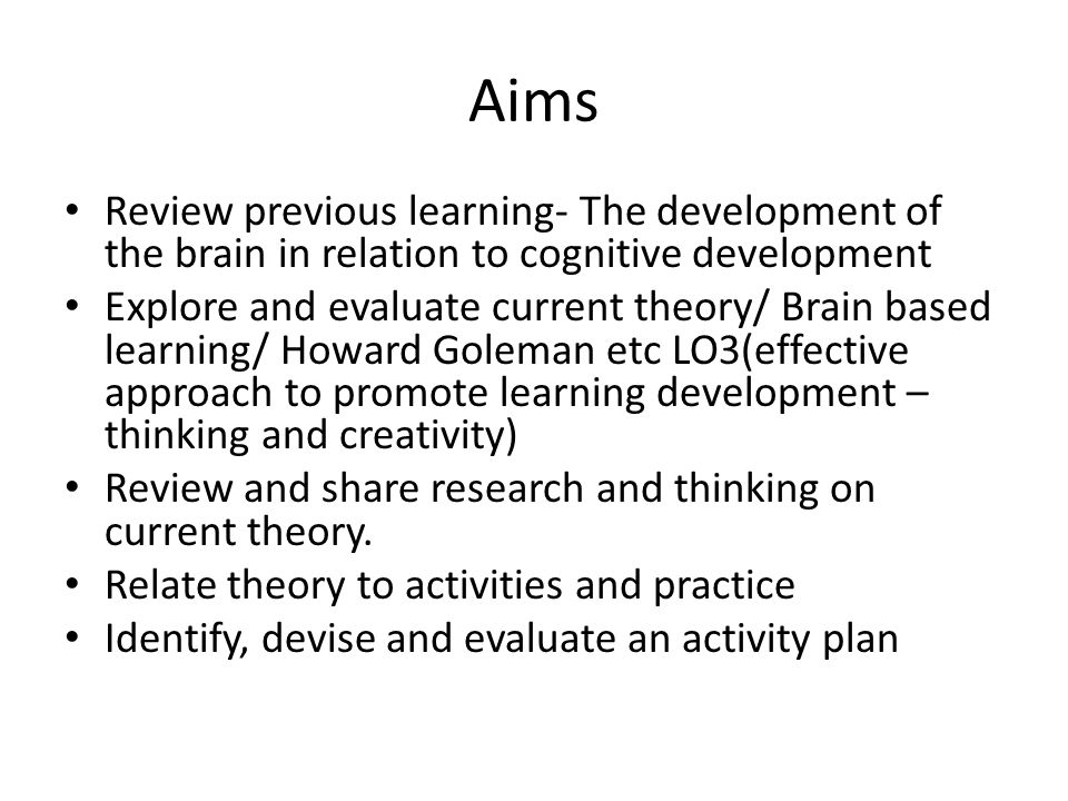 Aims Review previous learning- The development of the brain in relation to cognitive development Explore and evaluate current theory/ Brain based learning/ Howard Goleman etc LO3(effective approach to promote learning development – thinking and creativity) Review and share research and thinking on current theory.
