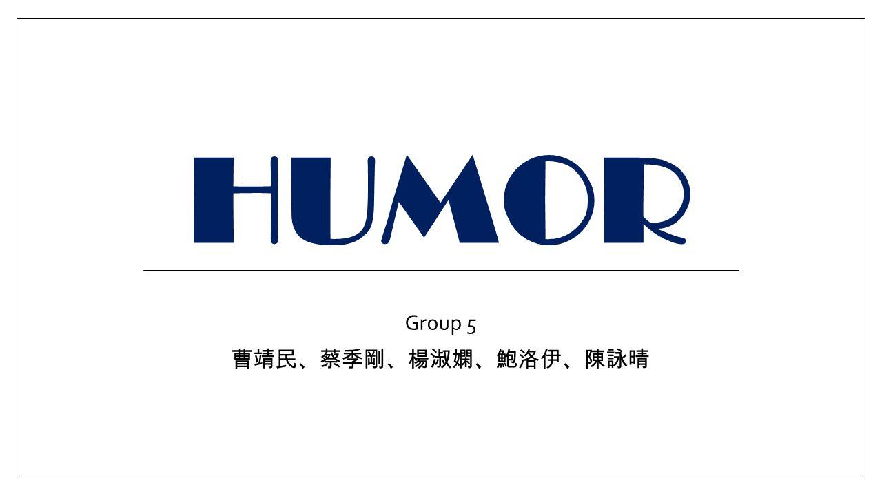 HUMOR Group 5 曹靖民、蔡季剛、楊淑嫻、鮑洛伊、陳詠晴