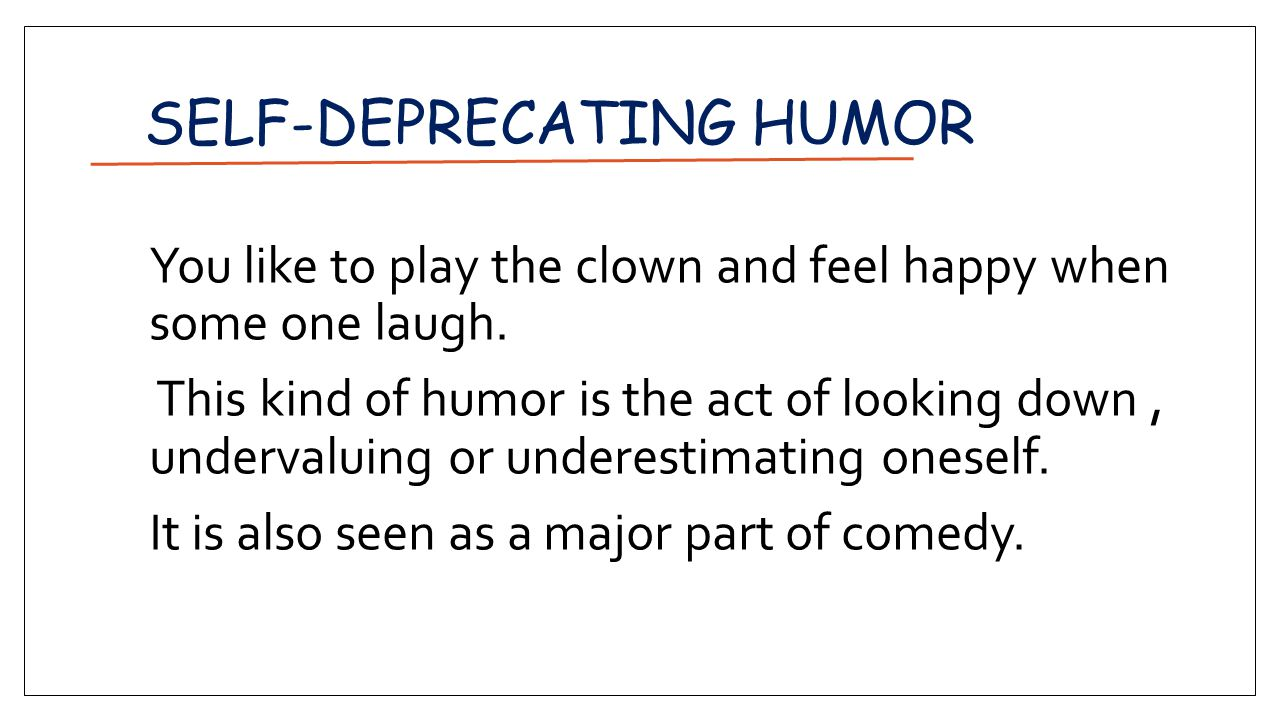 SELF-DEPRECATING HUMOR You like to play the clown and feel happy when some one laugh.